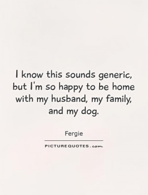 ... -so-happy-to-be-home-with-my-husband-my-family-and-my-dog-quote-1.jpg