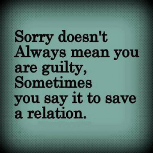 Sorry doesn't always mean you are guilty, Sometimes you say it to save ...