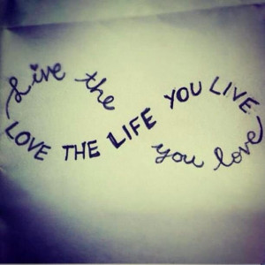 the life you love. Love the life you live.