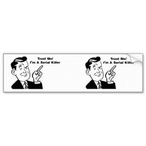 Trust Me ... I'm A Serial Killer - Quote Car Bumper Sticker