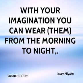 Issey Miyake - With your imagination you can wear (them) from the ...