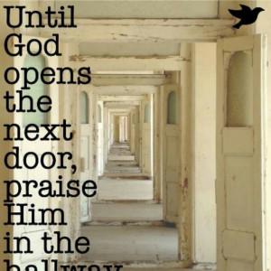 Until God opens the next door, praise Him in the hallway