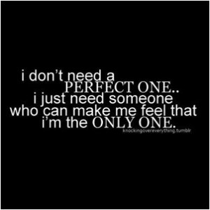 don't need a perfect one.. I just need someone who can make me feel ...