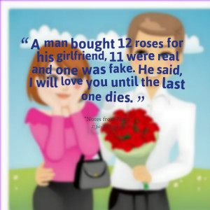 Quotes Picture: a man bought 12 roses for his girlfriend, 11 were real ...