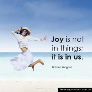 """Joy is not in things; it is in us."""""""