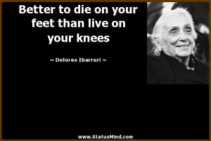 ... than live on your knees - Dolores Ibarruri Quotes - StatusMind.com
