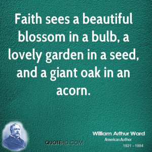 Faith sees a beautiful blossom in a bulb, a lovely garden in a seed ...