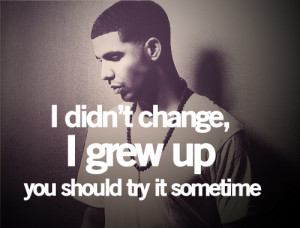 didn't change, I grew up. You should try it sometime. Ahaa.
