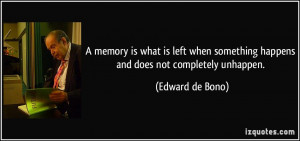 ... something happens and does not completely unhappen. - Edward de Bono