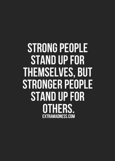 ... stand up for themselves, but stronger people stand up for others. More