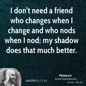 don't need a friend who changes when I change and who nods when I ...
