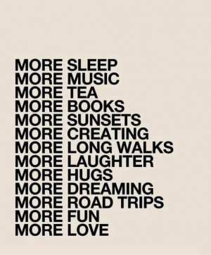 More Sleep, More Music, More Sunsets, More Fun, More Love: Quote About ...