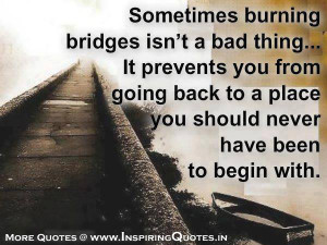Sometimes burning bridges isn't a bad thing… It prevents you from ...