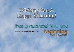 ... quotes every moment is a new beginning quotes happy saturday quotes