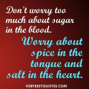 Dont worry too much about sugar in the blood. worry about spice in the ...