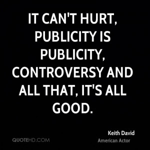 It can't hurt, publicity is publicity, controversy and all that, it's ...