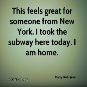 Barry Rohrssen - This feels great for someone from New York. I took ...
