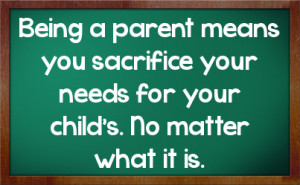 Being a parent means you sacrifice your needs for your child's. No ...