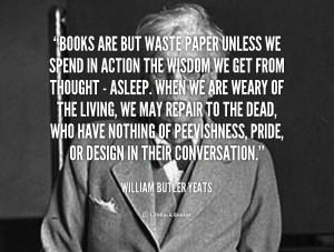 quote-William-Butler-Yeats-books-are-but-waste-paper-unless-we-111926 ...