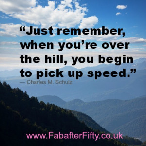 Just remember, when you're over the hill, you begin to pick up speed ...
