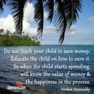 not teach your child to save money. Educate the child on how to earn ...