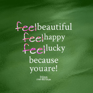 Quotes Picture: feel beautiful feel happy feel lucky because you are!