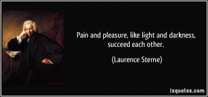 Pain and pleasure, like light and darkness, succeed each other ...