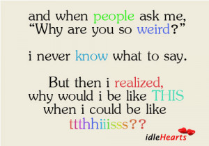 """When people ask me, """"why are you so weird?"""" I never know what to ..."""