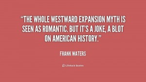 The whole westward expansion myth is seen as romantic. But it's a joke ...