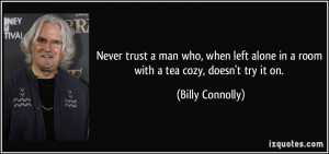 Never trust a man who, when left alone in a room with a tea cozy ...