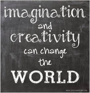 Imagination and creativity can change the wold. unknown