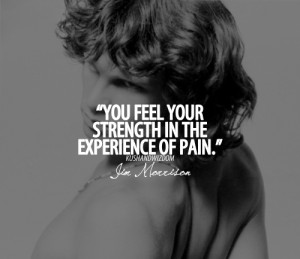 You feel your strength in the experience of pain.