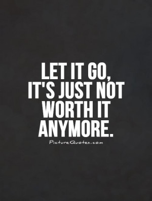 let-it-go-its-just-not-worth-it-anymore-quote-1.jpg