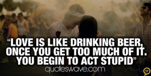 Love is like drinking beer, once you get too much of it you begin to ...