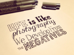 Life is like photography, we develop from the negatives