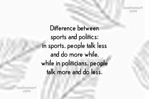 Politics Quote: Difference between sports and politics: in sports,...