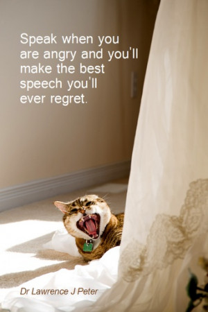... you'll make the best speech you'll ever regret. - Dr Lawrence J Peter