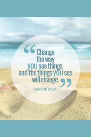 "... Way You See Things And The Things You See Will Change."" ~ Wayne Dyer"