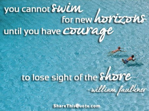 ... courage to lose sight of the shore. William Faulkner | Share This