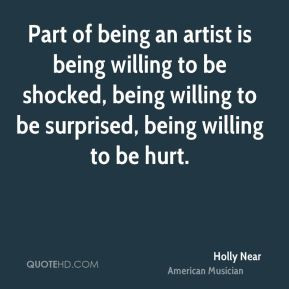 Part of being an artist is being willing to be shocked, being willing ...