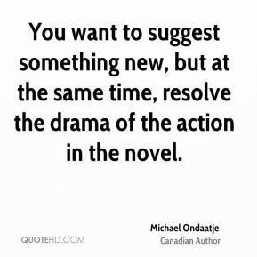 Michael Ondaatje - You want to suggest something new, but at the same ...