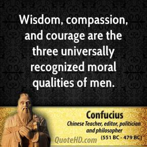 Confucius - Wisdom, compassion, and courage are the three universally ...