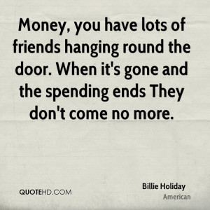 Money, you have lots of friends hanging round the door. When it's gone ...