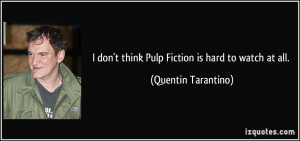 ... don't think Pulp Fiction is hard to watch at all. - Quentin Tarantino