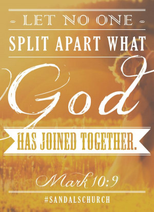Let no one split apart what God has joined together. Mark 10:9 # ...