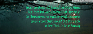 True family is not based on blood lines. But love between people that ...