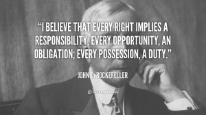 believe that every right implies a responsibility; every opportunity ...