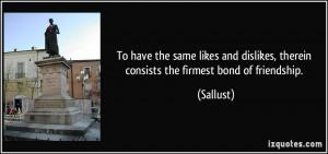 ... dislikes, therein consists the firmest bond of friendship. - Sallust