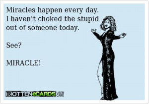 Miracles happen every day. I haven't choked the stupid out of someone ...