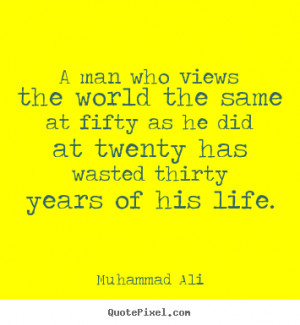 man who views the world the same at fifty as he did at twenty has ...